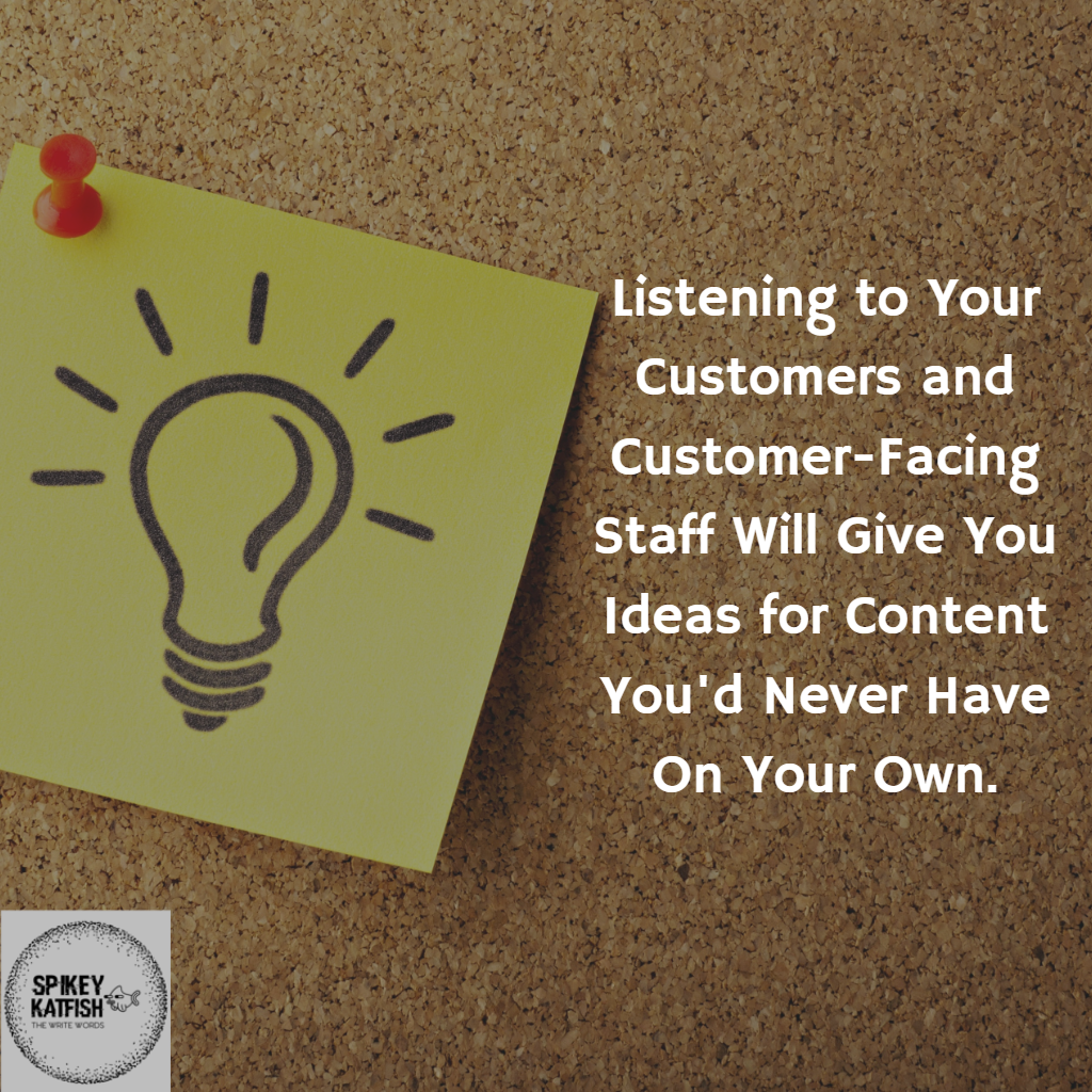 Listening to customers and customer facing staff will give you ideas for content marketing you'd never have on your own
